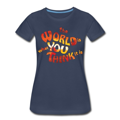 the World is what you think it is - Huna - Women's Premium T-Shirt