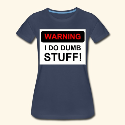 WARNING I DO DUMB STUFF - Women's Premium T-Shirt