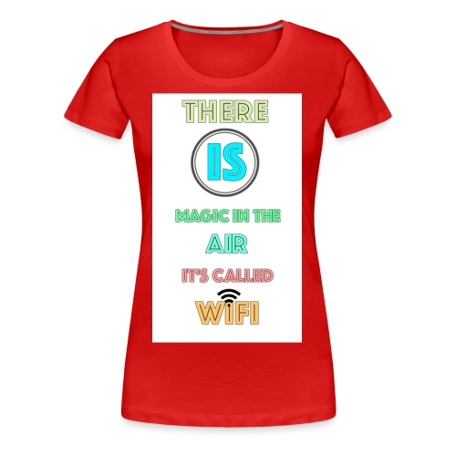 There Is Magic In The Air, It's Called Wifi - Women's Premium T-Shirt