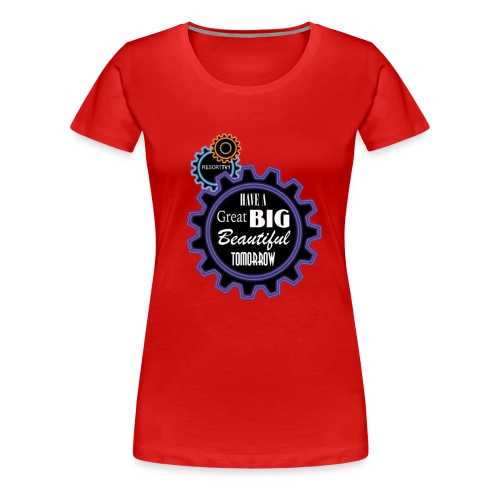 Have a Great Big Beautiful Tomorrow - Women's Premium T-Shirt
