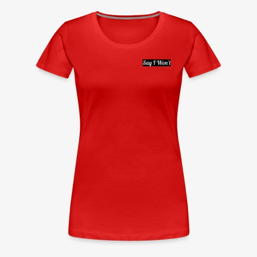 Say I Won't - Women's Premium T-Shirt