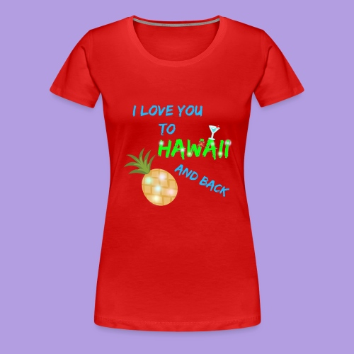 I Love You To Hawaii and Back - Women's Premium T-Shirt