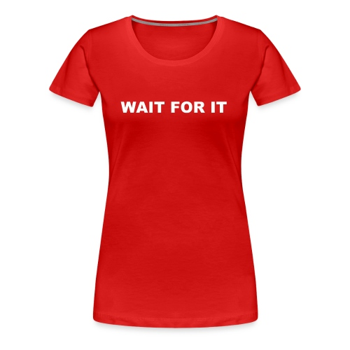 Wait For It - Women's Premium T-Shirt