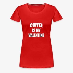 Coffee Is My Valentine - Women's Premium T-Shirt
