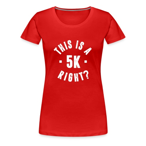 THIS IS A 5K RIGHT? - Women's Premium T-Shirt