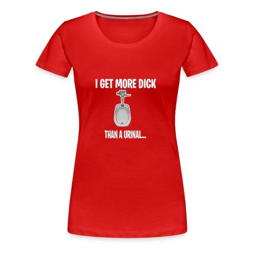 I get more D*ck than a urinal - Women's Premium T-Shirt