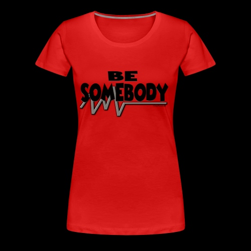 Be somebody - Women's Premium T-Shirt