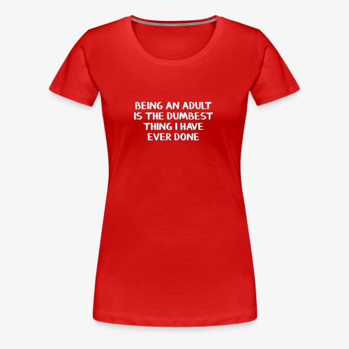 Being an adult is the dumbest thing I have ever do - Women's Premium T-Shirt