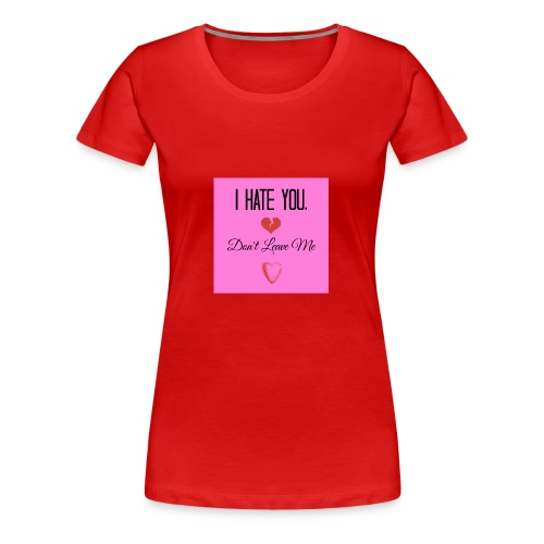 I HATE YOU, DON'T LEAVE ME! - Women's Premium T-Shirt