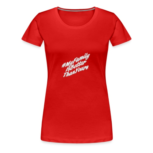 # My Family Is Better Than Yours (White Text) - Women's Premium T-Shirt