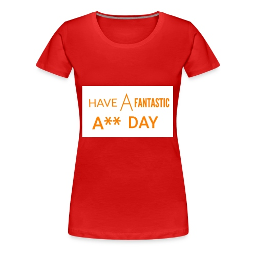 HAVE A FANTASTIC A** DAY - Women's Premium T-Shirt
