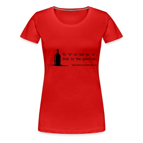 To 'e' or not to 'e': Real Men Drink Whiskey - Women's Premium T-Shirt
