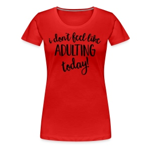 I don't feel like ADULTING today! - Women's Premium T-Shirt