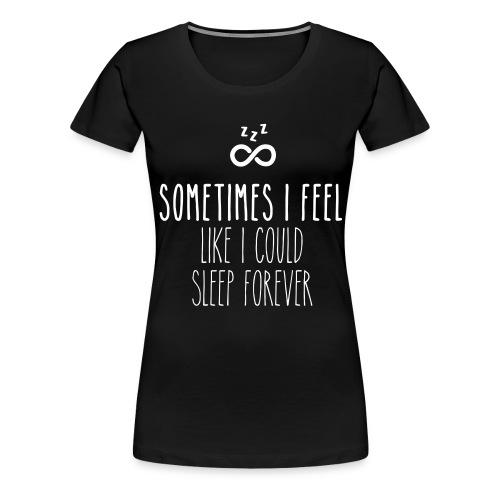 Sometimes I feel like I could sleep forever - Women's Premium T-Shirt