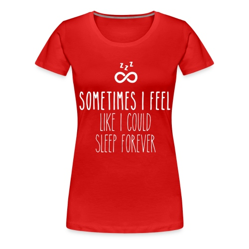 Sometimes I feel like I could sleep forever - Women's Premium T-Shirt
