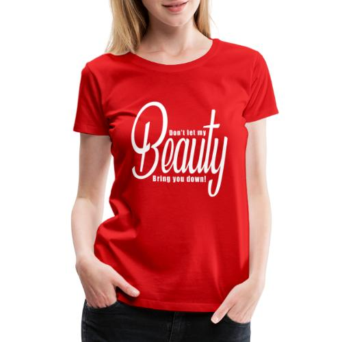 Don't let my BEAUTY bring you down! (White) - Women's Premium T-Shirt
