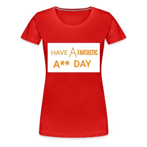 HAVE A FANTASTIC A** DAY - Women's Premium T-Shirt