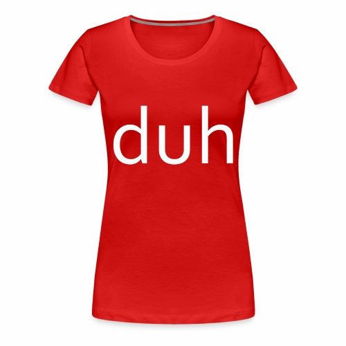 White Duh - Women's Premium T-Shirt