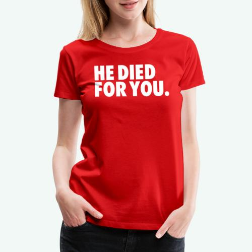 HE DIED FOR YOU - Women's Premium T-Shirt