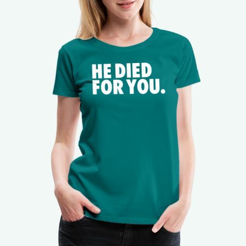 HE DIED FOR YOU - Women's Premium T-Shirt