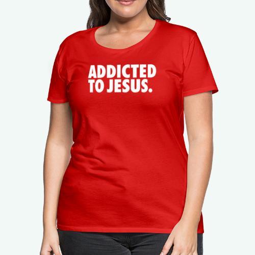 ADDICTED TO JESUS - Women's Premium T-Shirt