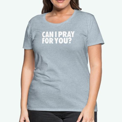 CAN I PRAY FOR YOU - Women's Premium T-Shirt