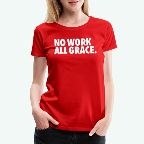 NO WORK ALL GRACE - Women's Premium T-Shirt