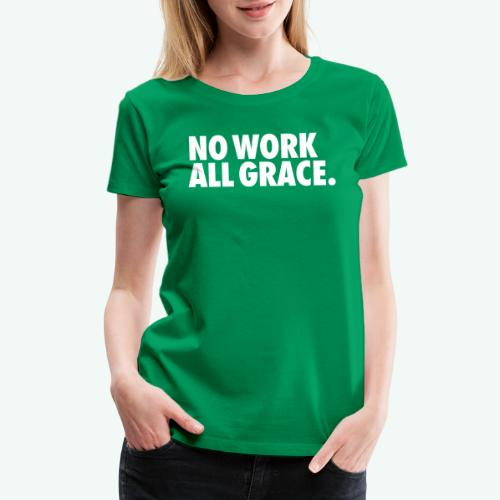 NO WORK ALL GRACE - Women's Premium T-Shirt