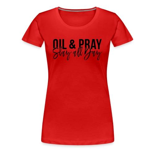 Oil and Pray Slay All Day - Women's Premium T-Shirt