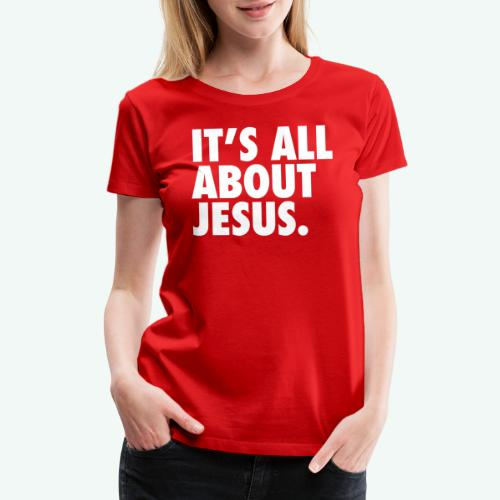 IT S ALL ABOUT JESUS - Women's Premium T-Shirt