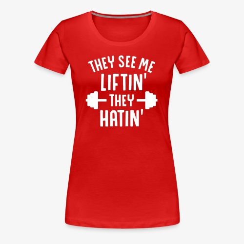 They See Me Liftin' They Hatin' - Women's Premium T-Shirt
