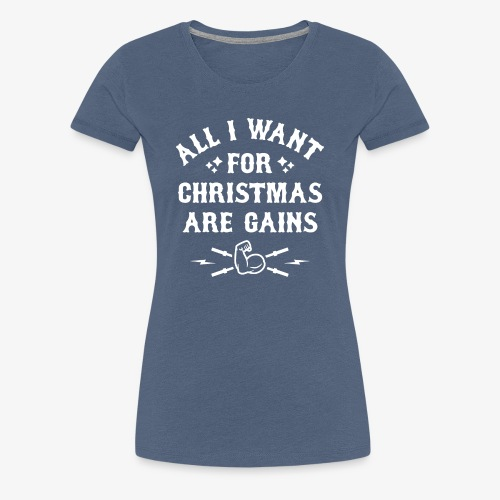 All I Want For Christmas Are Gains - Women's Premium T-Shirt