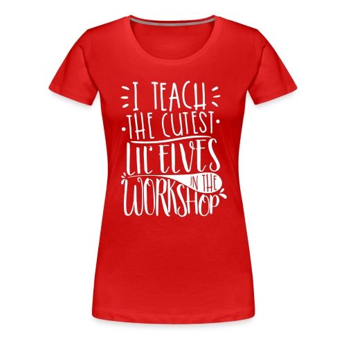 I Teach the Cutest Lil' Elves in the Workshop - Women's Premium T-Shirt