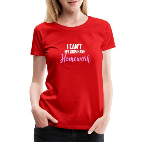 I Can't My Kids Have Homework - Women's Premium T-Shirt