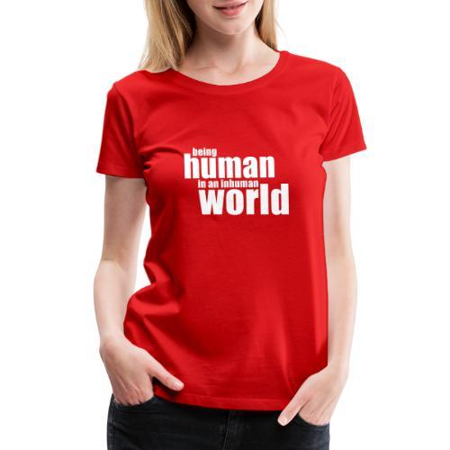 Be human in an inhuman world - Women's Premium T-Shirt