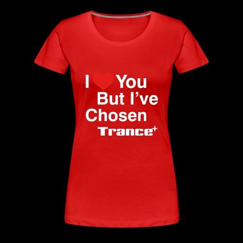 I Love You.. But I've Chosen Trance - Women's Premium T-Shirt