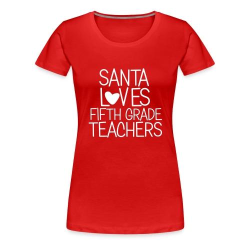 Santa Loves Fifth Grade Teachers Christmas Tee - Women's Premium T-Shirt