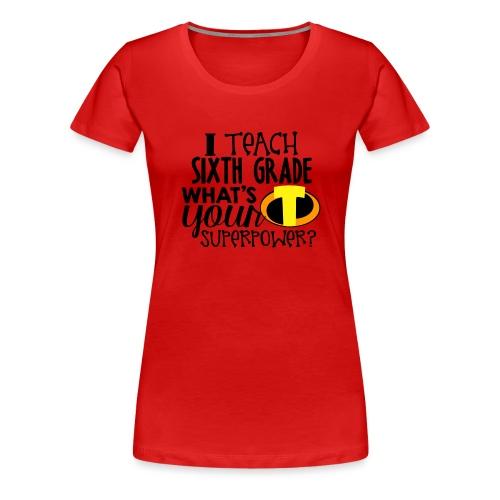 I Teach Sixth Grade What's Your Superpower - Women's Premium T-Shirt