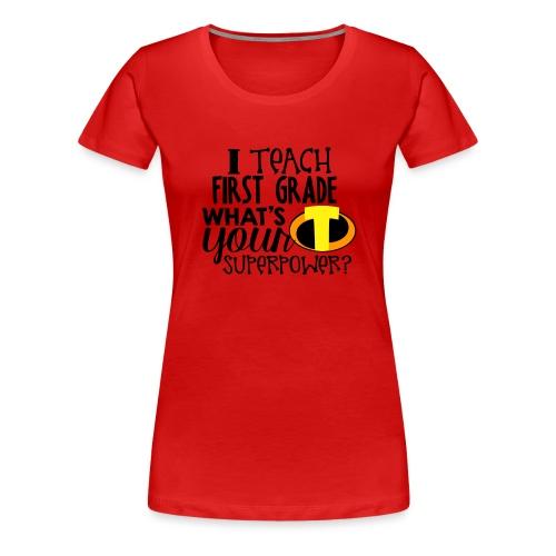 I Teach First Grade What's Your Superpower Teacher - Women's Premium T-Shirt