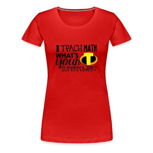 I Teach Math What's Your Superpower - Women's Premium T-Shirt