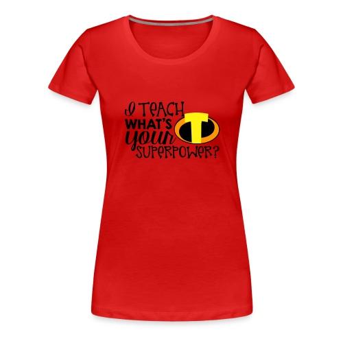 I Teach What's Your Superpower Teacher T-Shirts - Women's Premium T-Shirt