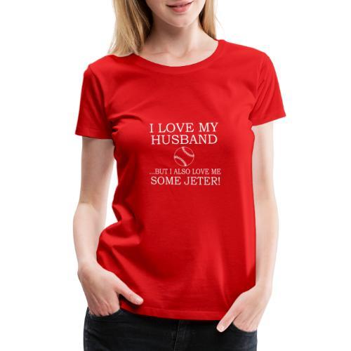 I LOVE MY HUSBAND But I Also Love Me Some Jeter - Women's Premium T-Shirt