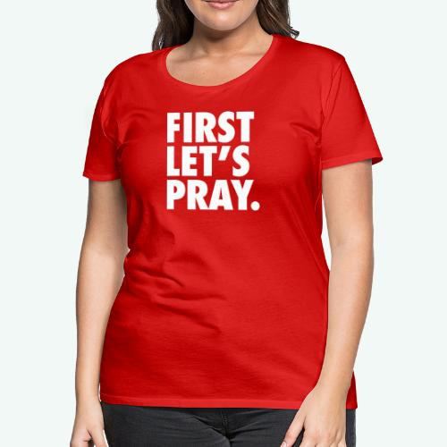 FIRST LET S PRAY - Women's Premium T-Shirt