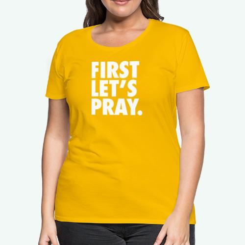 FIRST LET S PRAY - Women's Premium T-Shirt