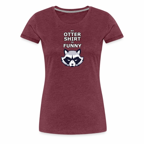 My Otter Shirt Is Funny - Women's Premium T-Shirt