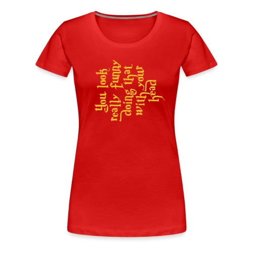 You look really funny - Women's Premium T-Shirt