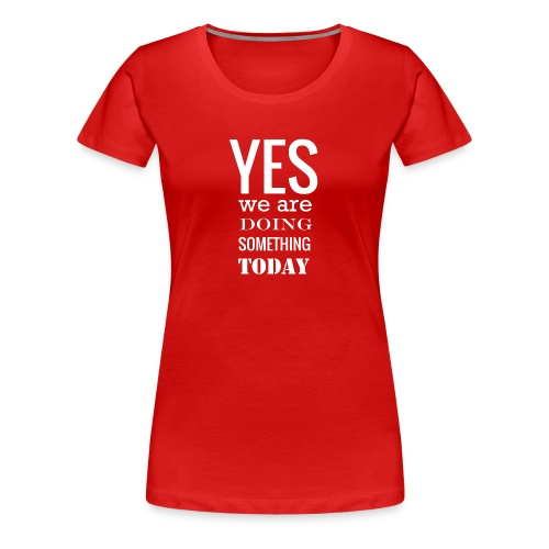 Yes we are doing something today (white text) - Women's Premium T-Shirt