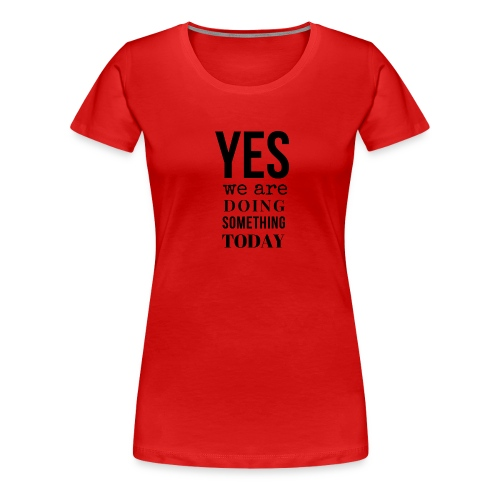 Yes We Are Doing Something Today (black text) - Women's Premium T-Shirt