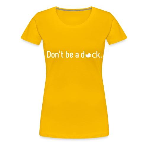 Don't Be a Duck - Women's Premium T-Shirt