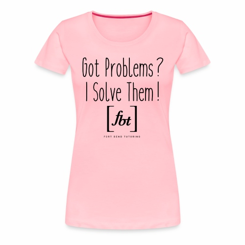 Got Problems? I Solve Them! - Women's Premium T-Shirt